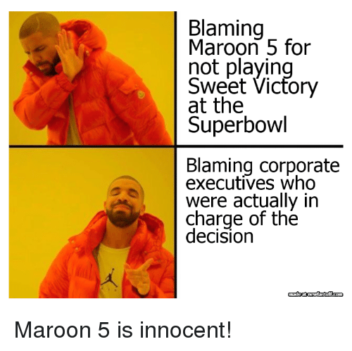 Maroon 5: Blaming  Maroon 5 for  not playin  Sweet Vicfory  at the  Superbowl  Blaming corporate  executives who  were actually in  charge of the  decision Maroon 5 is innocent!