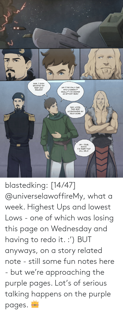 pages: blastedking:  [14/47] @universelawoffireMy, what a week. Highest Ups and lowest Lows - one of which was losing this page on Wednesday and having to redo it. :') BUT anyways, on a story related note - still some fun notes here - but we're approaching the purple pages. Lot's of serious talking happens on the purple pages. 👑