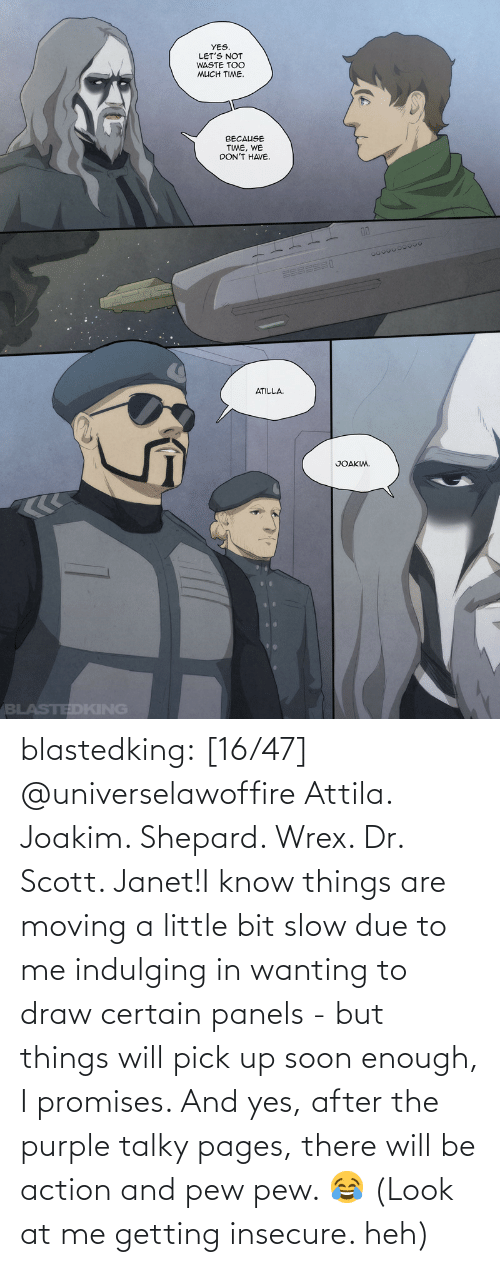 heh: blastedking:    [16/47] @universelawoffire  Attila. Joakim. Shepard. Wrex. Dr. Scott. Janet!I know things are moving a little bit slow due to me indulging in wanting to draw certain panels - but things will pick up soon enough, I promises. And yes, after the purple talky pages, there will be action and pew pew. 😂 (Look at me getting insecure. heh)
