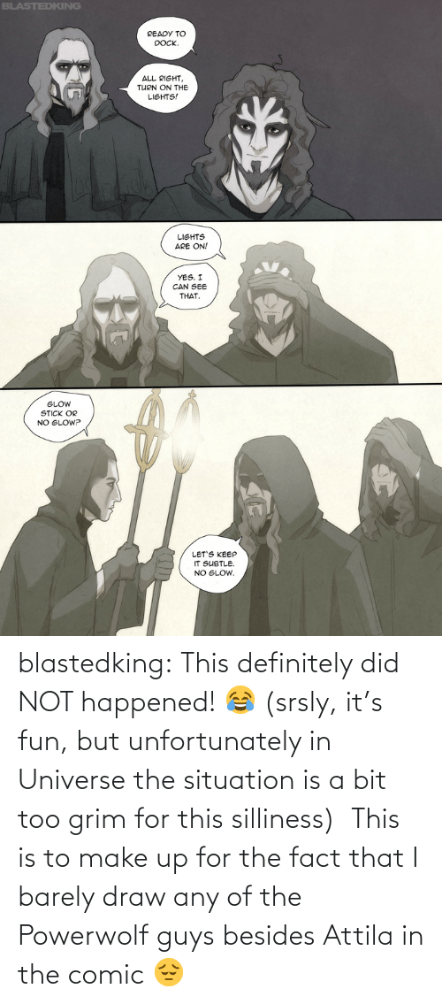 universe: blastedking:  This definitely did NOT happened! 😂 (srsly, it's fun, but unfortunately in Universe the situation is a bit too grim for this silliness)  This is to make up for the fact that I barely draw any of the Powerwolf guys besides Attila in the comic 😔
