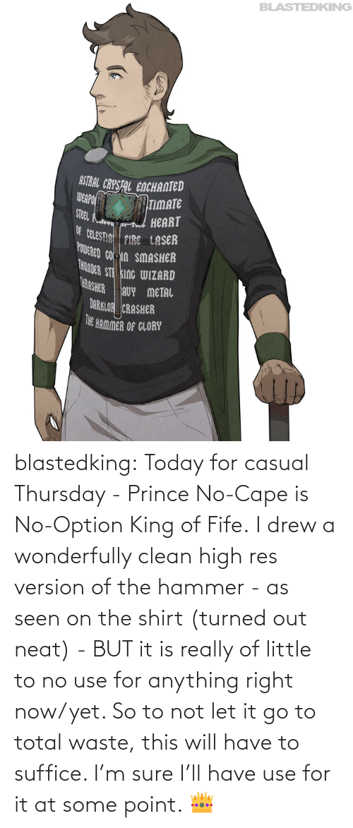 right now: blastedking:  Today for casual Thursday - Prince No-Cape is No-Option King of Fife. I drew a wonderfully clean high res version of the hammer - as seen on the shirt (turned out neat) - BUT it is really of little to no use for anything right now/yet. So to not let it go to total waste, this will have to suffice. I'm sure I'll have use for it at some point. 👑