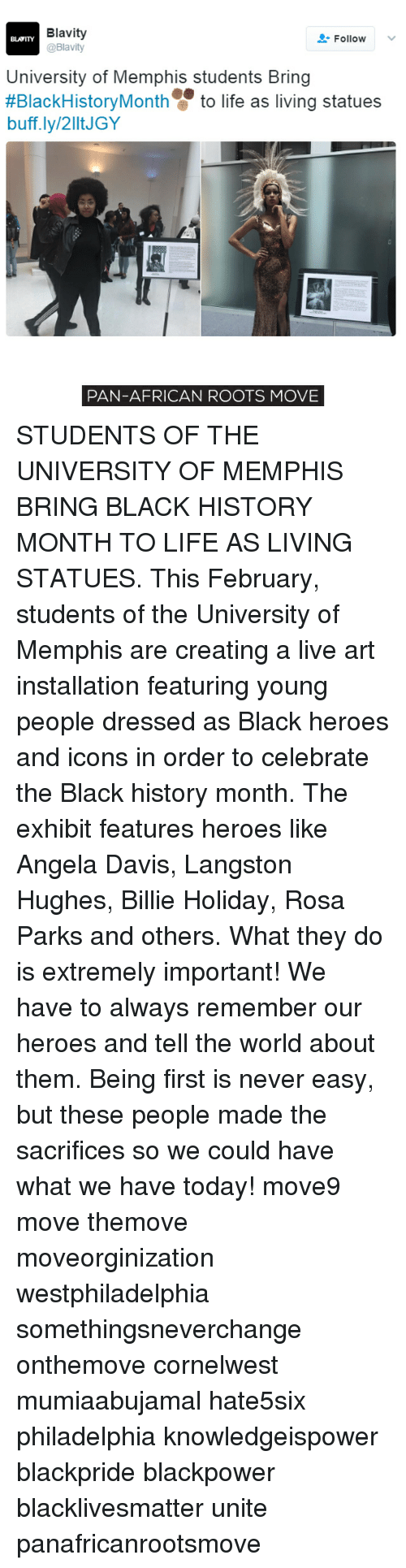 creat a: Blavity  Follow  BLATITY  @Blavity  University of Memphis students Bring  #BlackHistory Month to life as living statues  buff.ly/2lltJGY  PAN-AFRICAN ROOTS MOVE STUDENTS OF THE UNIVERSITY OF MEMPHIS BRING BLACK HISTORY MONTH TO LIFE AS LIVING STATUES. This February, students of the University of Memphis are creating a live art installation featuring young people dressed as Black heroes and icons in order to celebrate the Black history month. The exhibit features heroes like Angela Davis, Langston Hughes, Billie Holiday, Rosa Parks and others. What they do is extremely important! We have to always remember our heroes and tell the world about them. Being first is never easy, but these people made the sacrifices so we could have what we have today! move9 move themove moveorginization westphiladelphia somethingsneverchange onthemove cornelwest mumiaabujamal hate5six philadelphia knowledgeispower blackpride blackpower blacklivesmatter unite panafricanrootsmove