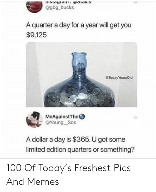 sos: blayia.woian.s  @gbg bucks  A quarter a day for a year will get you  $9,125  eTodayYearsOld  MeAgainstThe  @Young Sos  A dollar a day is $365. U got some  limited edition quarters or something? 100 Of Today's Freshest Pics And Memes