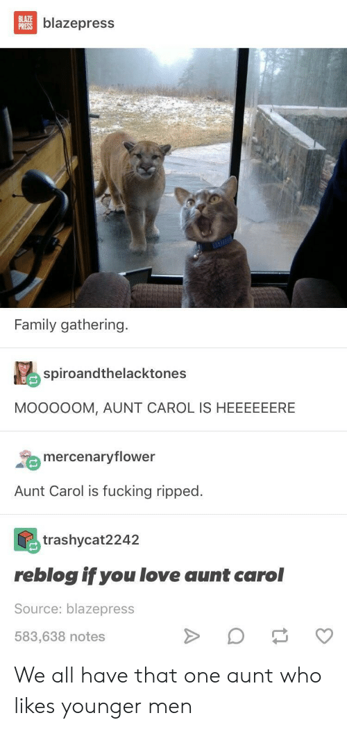 Family, Fucking, and Love: blazepress  Family gathering.  spiroandthelacktones  MOoo0OM, AUNT CAROL IS HEEEEEERE  mercenaryflower  Aunt Carol is fucking ripped.  trashycat2242  reblog if you love aunt carol  Source: blazepress  583,638 notes We all have that one aunt who likes younger men