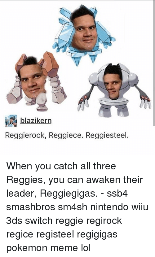 wiiu: blazikerrn  Reggierock, Reggiece. Reggiesteel. When you catch all three Reggies, you can awaken their leader, Reggiegigas. - ssb4 smashbros sm4sh nintendo wiiu 3ds switch reggie regirock regice registeel regigigas pokemon meme lol