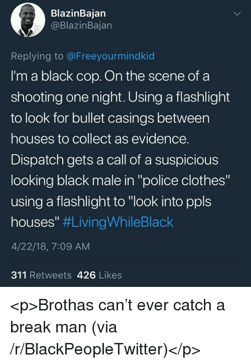 """Black Male: BlazinBajan  @BlazinBajan  Replying to @Freeyourmindkid  I'm a black cop. On the scene ofa  shooting one night. Using a flashlight  to look for bullet casings between  houses to collect as evidence.  Dispatch gets a call of a suspicious  looking black male in """"police clothes""""  using a flashlight to """"look into ppls  houses"""" #LivingWhileBlack  4/22/18, 7:09 AM  311 Retweets 426 Likes <p>Brothas can't ever catch a break man (via /r/BlackPeopleTwitter)</p>"""