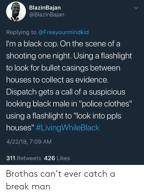 """Black Male: BlazinBajan  @BlazinBajan  Replying to @Freeyourmindkid  I'm a black cop. On the scene ofa  shooting one night. Using a flashlight  to look for bullet casings between  houses to collect as evidence.  Dispatch gets a call of a suspicious  looking black male in """"police clothes""""  using a flashlight to """"look into ppls  houses"""" #LivingWhileBlack  4/22/18, 7:09 AM  311 Retweets 426 Likes Brothas can't ever catch a break man"""