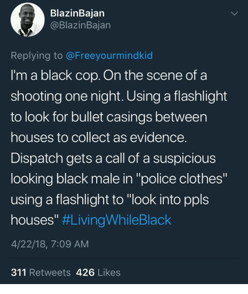 """Black Male: BlazinBajan  @BlazinBajan  Replying to @Freeyourmindkid  I'm a black cop. On the scene of a  shooting one night. Using a flashlight  to look for bullet casings between  houses to collect as evidence.  Dispatch gets a call of a suspicious  looking black male in """"police clothes""""  using a flashlight to """"look into ppls  houses"""" #LivingWhileBlack  4/22/18, 7:09 AM  311 Retweets 426 Likes"""