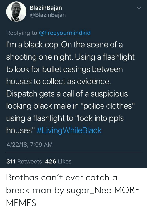 "Flashlight: BlazinBajan  @BlazinBajan  Replying to @Freeyourmindkid  I'm a black cop. On the scene of a  shooting one night. Using a flashlight  to look for bullet casings between  houses to collect as evidence.  Dispatch gets a call of a suspicious  looking black male in ""police clothes""  using a flashlight to ""look into ppls  houses"" #LivingWhileBlack  4/22/18, 7:09 AM  311 Retweets 426 Likes Brothas can't ever catch a break man by sugar_Neo MORE MEMES"