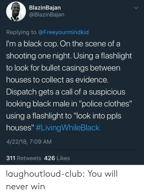 """Black Male: BlazinBajan  @BlazinBajan  Replying to @Freeyourmindkiod  I'm a black cop. On the scene of a  shooting one night. Using a flashlight  to look for bullet casings between  houses to collect as evidence.  Dispatch gets a call of a suspicious  looking black male in """"police clothes""""  using a flashlight to """"look into ppls  houses"""" #LivingWhileBlack  4/22/18, 7:09 AM  311 Retweets 426 Likes laughoutloud-club:  You will never win"""