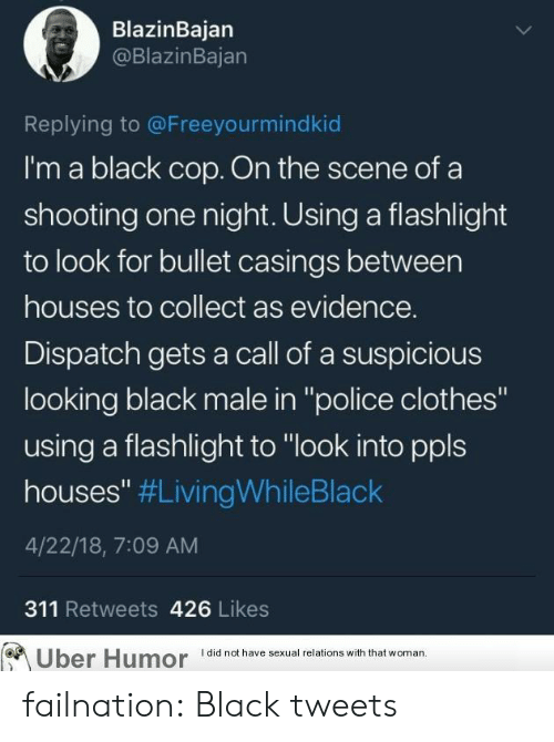 """Black Male: BlazinBajarn  @BlazinBajan  Replying to @Freeyourmindkiod  I'm a black cop. On the scene ofa  shooting one night. Using a flashlight  to look for bullet casings between  houses to collect as evidence.  Dispatch gets a call of a suspicious  looking black male in """"police clothes""""  using a flashlight to """"look into ppls  houses"""" #LivingWhileBlack  4/22/18, 7:09 AM  311 Retweets 426 Likes  Uber Humor lalhv x aons with that woman failnation:  Black tweets"""