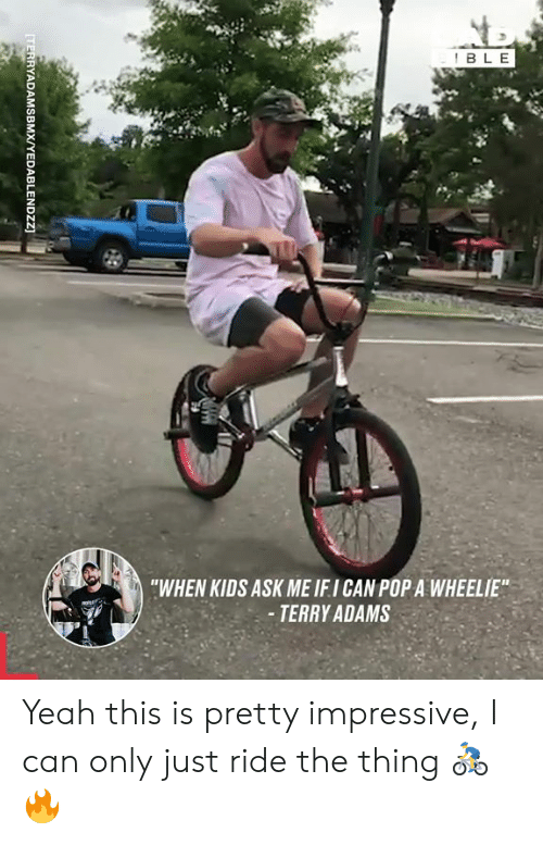 "Dank, Pop, and Yeah: BLE  ""WHEN KIDS ASK ME IFI CAN POP A WHEELIE""  -TERRY ADAMS  [TERRYADAMSBMX/YEDABLENDZZ Yeah this is pretty impressive, I can only just ride the thing 🚴‍♂️🔥"