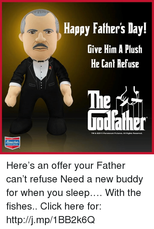 Sleep With The Fishes: Bleacher  Happy Fathers Day!  Give Him A Plush  He Cant Refuse  TM & 02015 Paramount Pictures. All Rights Reservod. Here's an offer your Father can't refuse Need a new buddy for when you sleep…. With the fishes.. Click here for: http://j.mp/1BB2k6Q