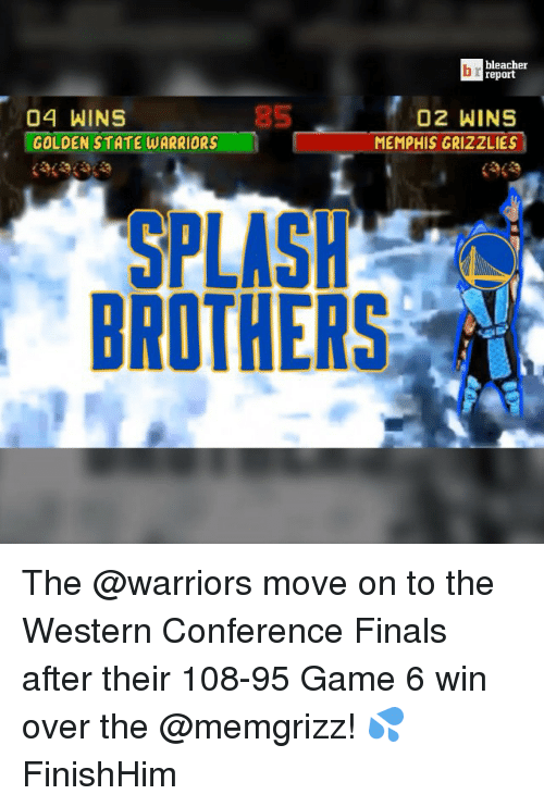Western Conference Finals: bleacher  report  02 WINS  04 WINS  GOLDEN STATE WARRIORS  MEMPHIS GRIZZLIES  SPLASH  BROTHERS The @warriors move on to the Western Conference Finals after their 108-95 Game 6 win over the @memgrizz! 💦 FinishHim