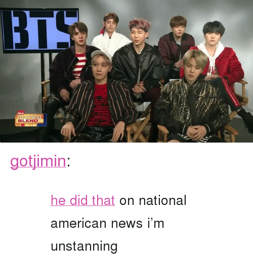 "American News: BLEND <p><a href=""http://gotjimin.tumblr.com/post/158911446617/he-did-that-on-national-american-news-im"" class=""tumblr_blog"">gotjimin</a>:</p><blockquote><blockquote><small><a href=""https://www.youtube.com/watch?v=cZd8U51yOFI&amp;"">he did that</a> on national american news i'm unstanning</small></blockquote></blockquote>"
