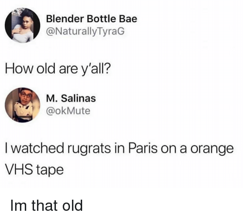 in paris: Blender Bottle Bae  @NaturallyTyraG  How old are y'all?  M. Salinas  @okMute  I watched rugrats in Paris on a orange  VHS tape Im that old