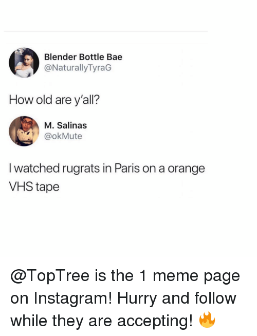 in paris: Blender Bottle Bae  @NaturallyTyraG  How old are y'all?  M. Salinas  @okMute  I watched rugrats in Paris on a orange  VHS tape @TopTree is the 1 meme page on Instagram! Hurry and follow while they are accepting! 🔥