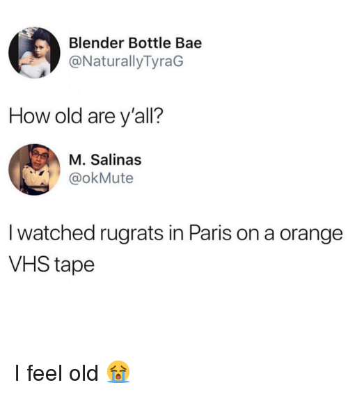 in paris: Blender Bottle Bae  @NaturallyTyraG  How old are y'all?  M. Salinas  @okMute  I watched rugrats in Paris on a orange  VHS tape I feel old 😭