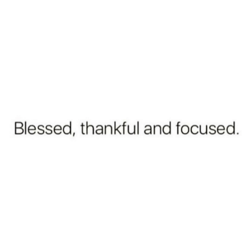 Blessed, Thankful, and Focused: Blessed, thankful and focused.