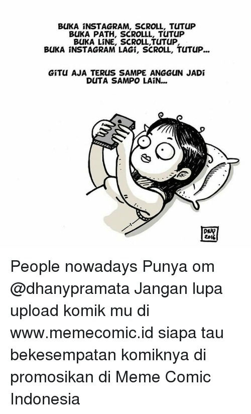 People Nowadays: BLIKA INSTAGRAM, SCROLL, TuTuP  BUKA PATH, SCROLLL, TuTuP  BUKA LINE, SCROLL, TUTUP,  BUKA INSTAGRAMLAGI, SCROLL, TUTUP...  GITu AJA TERuS SAMPE ANGGuN JADi  DuTA SAMPO LAIN...  DNA  ZDI People nowadays Punya om @dhanypramata Jangan lupa upload komik mu di www.memecomic.id siapa tau bekesempatan komiknya di promosikan di Meme Comic Indonesia