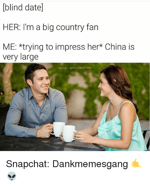 Memes, Snapchat, and Twitter: blind date]  HER: I'm a big country fan  ME: *trying to impress her* China is  very large  Twitter: eTheToddwilliams Snapchat: Dankmemesgang 🤙👽