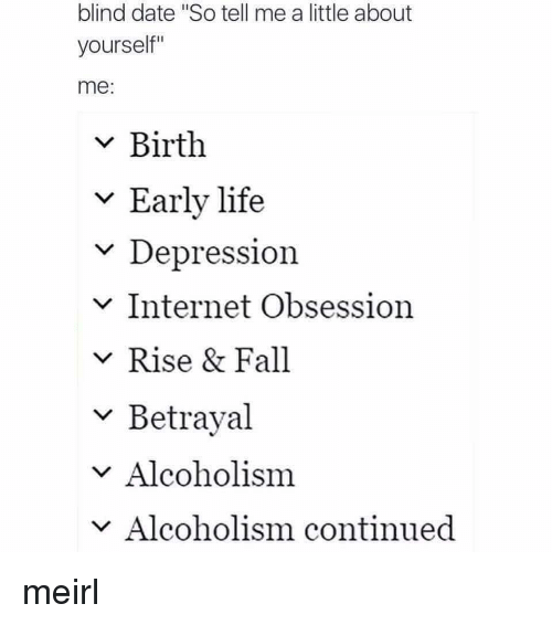 """Alcoholism: blind date """"So tell me a little about  yourself""""  me:  v Birth  v Early life  Depression  v Internet Obsession  v Rise & Fall  ~ Betrayal  v Alcoholism  Alcoholism continued meirl"""