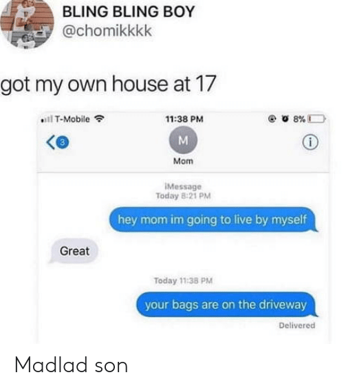 Bling, T-Mobile, and House: BLING BLING BOY  @chomikkkk  got my own house at 17  T-Mobile  8%D  11:38 PM  Mom  IMessage  Today 8:21 PM  hey mom im going to live by myself  Great  Today 11:38 PM  your bags are on the driveway  Delivered Madlad son