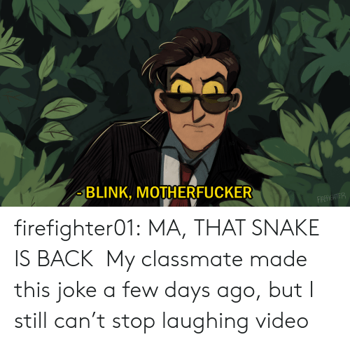 stop laughing: BLINK, MOTHERFUCKER  FIREFIGHTER firefighter01: MA, THAT SNAKE IS BACK My classmate made this joke a few days ago, but I still can't stop laughing video
