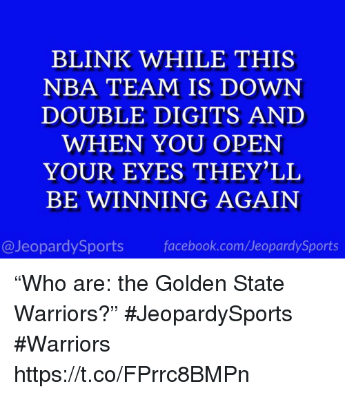 """Golden State Warriors: BLINK WHILE THIS  NBA TEAM IS DOWN  DOUBLE DIGITS AND  WHEN YOU OPEN  YOUR EYES THEY'LL  BE WINNING AGAIN  @JeopardySports facebook.com/JeopardySports """"Who are: the Golden State Warriors?"""" #JeopardySports #Warriors https://t.co/FPrrc8BMPn"""