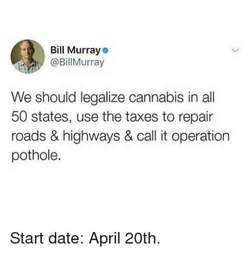 April 20th: Bll Murraye  @BillMurray  We should legalize cannabis in all  50 states, use the taxes to repair  roads & highways & call it operation  pothole. Start date: April 20th.