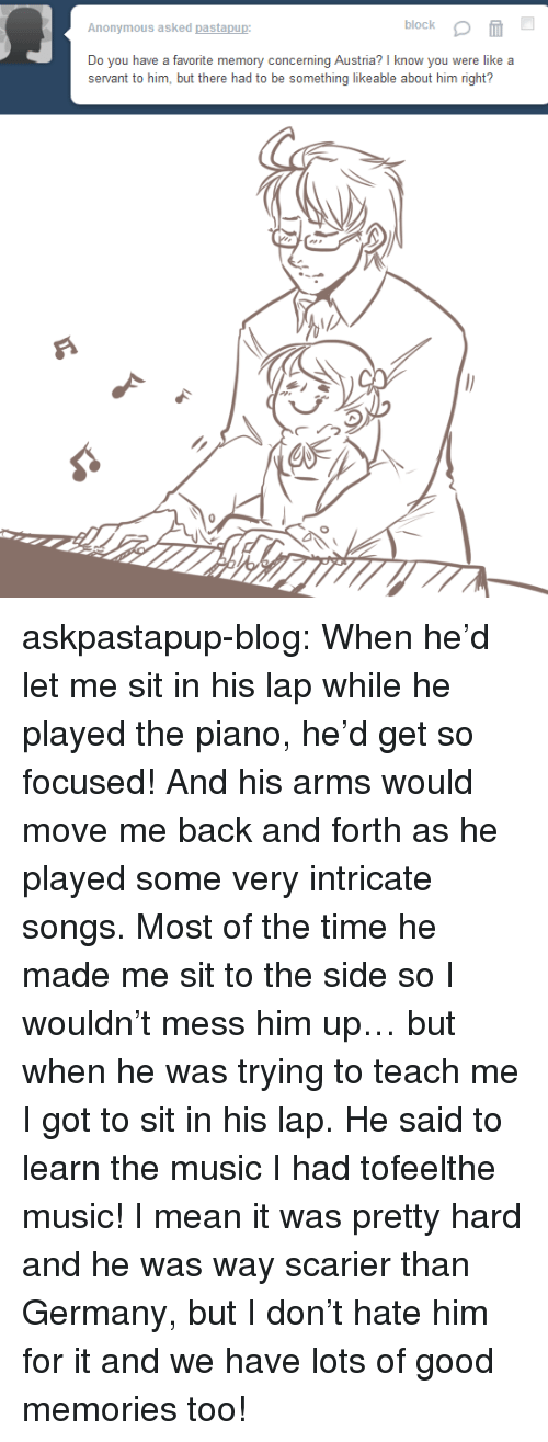 Music, Target, and Tumblr: block  Anonymous asked pastapup:  Do you have a favorite memory concerning Austria? I know you were like a  servant to him, but there had to be something likeable about him right?  65 askpastapup-blog:  When he'd let me sit in his lap while he played the piano, he'd get so focused! And his arms would move me back and forth as he played some very intricate songs. Most of the time he made me sit to the side so I wouldn't mess him up… but when he was trying to teach me I got to sit in his lap. He said to learn the music I had tofeelthe music! I mean it was pretty hard and he was way scarier than Germany, but I don't hate him for it and we have lots of good memories too!