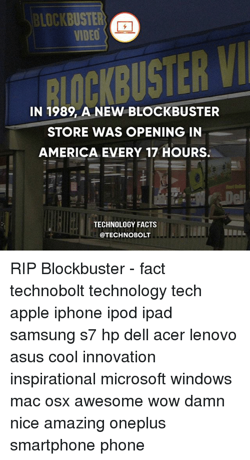 acer: BLOCKBUSTER  VIDEO  IN 1989, A NEW BLOCKBUSTER  STORE WAS OPENING IN  AMERICA EVERY 17 HOURS.  TECHNOLOGY FACTS  @TECHNOBOLT RIP Blockbuster - fact technobolt technology tech apple iphone ipod ipad samsung s7 hp dell acer lenovo asus cool innovation inspirational microsoft windows mac osx awesome wow damn nice amazing oneplus smartphone phone
