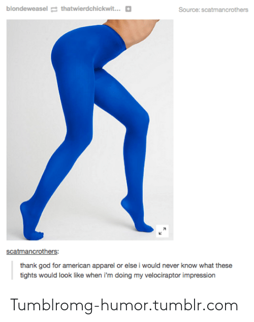 American Apparel: blondeweasel g thatwierdchickwit...  Source: scatmancrothers  scatmancrothers:  thank god for american apparel or else i would never know what these  tights would look like when i'm doing my velociraptor impression Tumblromg-humor.tumblr.com