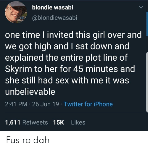 Sex With Me: blondie wasabi  2??  @blondiewasabi  one time I invited this girl over and  we got high and I sat down and  explained the entire plot line of  Skyrim to her for 45 minutes and  she still had sex with me it was  unbelievable  2:41 PM 26 Jun 19 Twitter for iPhone  1,611 Retweets 15K Likes Fus ro dah