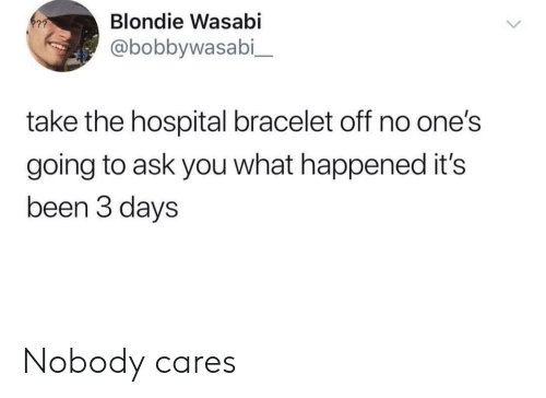 Hospital, Been, and Ask: Blondie Wasabi  @bobbywasabi_  take the hospital bracelet off no one's  going to ask you what happened it's  been 3 days Nobody cares