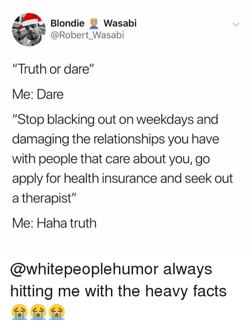 """blondie: Blondie Wasabi  @Robert Wasabi  """"Truth or dare""""  Me: Dare  """"Stop blacking out on weekdays and  damaging the relationships you have  with people that care about you, go  apply for health insurance and seek out  a therapist""""  Me: Haha truth @whitepeoplehumor always hitting me with the heavy facts 😭😭😭"""