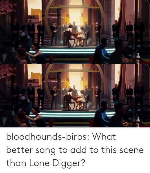 Add To: bloodhounds-birbs:  What better song to add to this scene than Lone Digger?