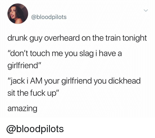 """drunk guy: @bloodpilots  drunk guy overheard on the train tonight  """"don't touch me you slag i have a  girltfriend""""  """"jack i AM your girlfriend you dickhead  sit the fuck up""""  amazing @bloodpilots"""
