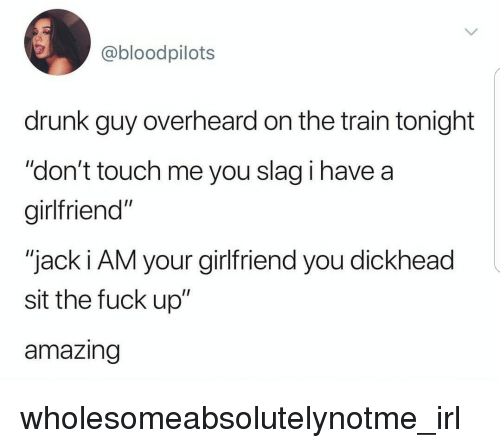 """drunk guy: @bloodpilots  drunk guy overheard on the train tonight  """"don't touch me you slag i have a  girlfriend""""  """"jack i AM your girlfriend you dickhead  sit the fuck up""""  amazing wholesomeabsolutelynotme_irl"""
