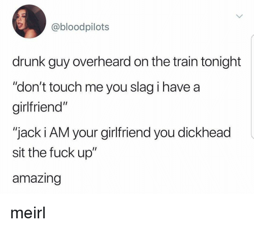 """drunk guy: @bloodpilots  drunk guy overheard on the train tonight  """"don't touch me you slag i have a  girlfriend""""  """"jack i AM your girlfriend you dickhead  sit the fuck up""""  amazing meirl"""