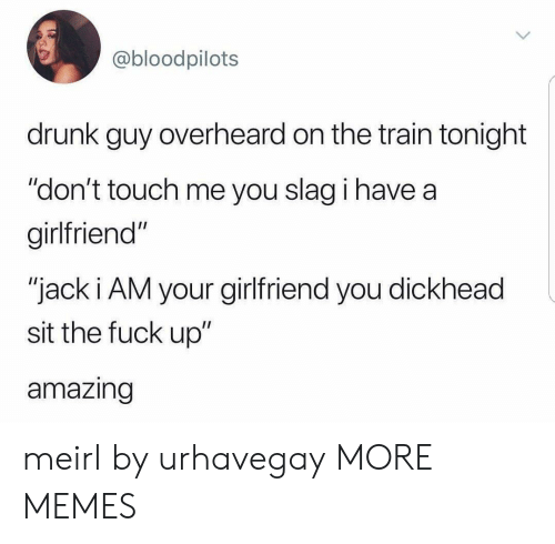 """drunk guy: @bloodpilots  drunk guy overheard on the train tonight  """"don't touch me you slag i have a  girlfriend""""  """"jack i AM your girlfriend you dickhead  sit the fuck up""""  amazing meirl by urhavegay MORE MEMES"""
