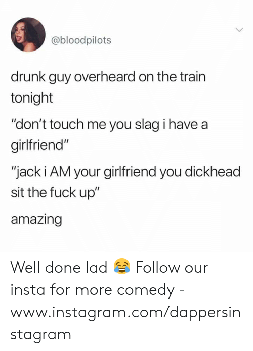 """drunk guy: @bloodpilots  drunk guy overheard on the trairn  tonight  """"don't touch me you slag i have a  girlfriend""""  """"jack i AM your girlfriend you dickhead  sit the fuck up""""  amazing Well done lad 😂  Follow our insta for more comedy - www.instagram.com/dappersinstagram"""