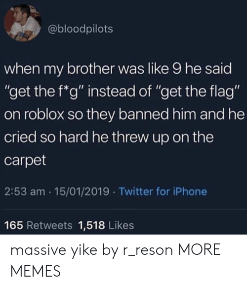 """roblox: @bloodpilots  when my brother was like 9 he said  """"get the f*g"""" instead of """"get the flag""""  on roblox so they banned him and he  cried so hard he threw up on the  carpet  2:53 am 15/01/2019 Twitter for iPhone  165 Retweets 1,518 Likes massive yike by r_reson MORE MEMES"""