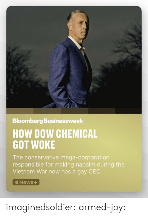 corporation: Bloomberg Businessweek  HOW DOW CHEMICAL  GOT WOKE  The conservative mega-corporation  responsible for making napalm during the  Vietnam War now has a gay CEO  News+ imaginedsoldier:  armed-joy: