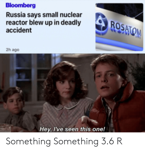 3 6: Bloomberg  Russia says small nuclear  reactor blew up in deadly  accident  ROSATOM  2h ago  Hey, I've seen this one! Something Something 3.6 R