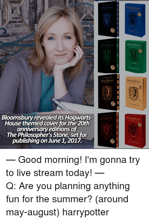 Philosophically: Bloomsbury revealed its Hogwarts  House themed coverfor the 20th  anniversary editions of  The Philosopher's Stone, setfor  publishing on June 1, 2017.  20  K ROWLING  HARRY POTTER  Row  INC.  ROWLING — Good morning! I'm gonna try to live stream today! ⠀⠀⠀⠀⠀⠀⠀⠀⠀⠀⠀⠀⠀⠀— Q: Are you planning anything fun for the summer? (around may-august) harrypotter