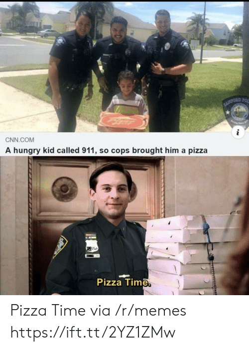 pizza time: BLOPORD FOR  i  CNN.COM  A hungry kid called 911, so cops brought him a pizza  Pizza Time. Pizza Time via /r/memes https://ift.tt/2YZ1ZMw