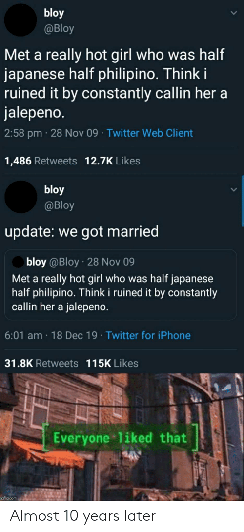 Japanese: bloy  @Bloy  Met a really hot girl who was half  japanese half philipino. Think i  ruined it by constantly callin her a  jalepeno.  2:58 pm · 28 Nov 09 · Twitter Web Client  1,486 Retweets 12.7K Likes  bloy  @Bloy  update: we got married  bloy @Bloy · 28 Nov 09  Met a really hot girl who was half japanese  half philipino. Think i ruined it by constantly  callin her a jalepeno.  6:01 am · 18 Dec 19 · Twitter for iPhone  31.8K Retweets 115K Likes  Everyone liked that  ngflip.com Almost 10 years later
