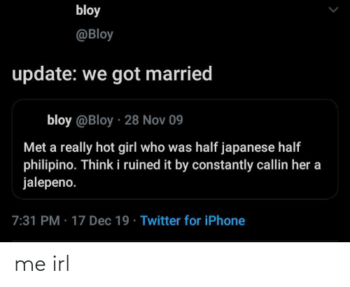 Who Was: bloy  @Bloy  update: we got married  bloy @Bloy · 28 Nov 09  Met a really hot girl who was half japanese half  philipino. Think i ruined it by constantly callin her a  jalepeno.  7:31 PM · 17 Dec 19 · Twitter for iPhone me irl