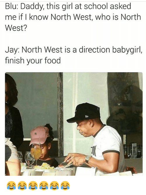 North West: Blu: Daddy, this girl at school asked  me if I know North West, who is North  West?  Jay: North West is a direction babygirl,  finish your food 😂😂😂😂😂😂